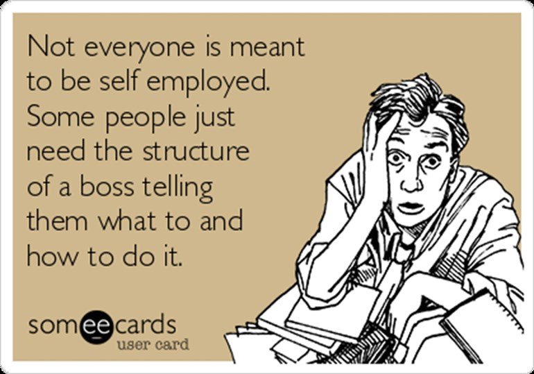 Not -everyone -is -meant -to -be -self -employed -some -people -just -need -the -structure -of -a -boss -telling -them -what -to -and -how -to -do -it -9157a _787x 551 (1) (1) (1)